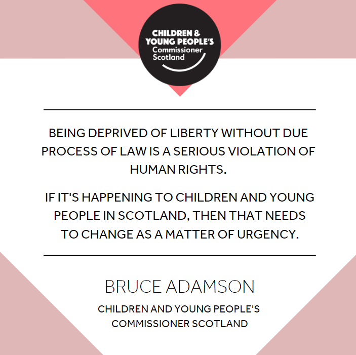 Image of quote reading 'Being deprived of liberty without process of law is a serious violation of human rights. If it's happening to children and young people in Scotland, then that needs to change as a matter of urgency.